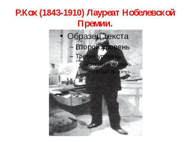 Р.Кох (1843-1910) Лауреат Нобелевской Премии.