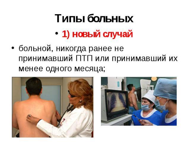 Типы больных 1) новый случай больной, никогда ранее не принимавший ПТП или принимавший их менее одного месяца;