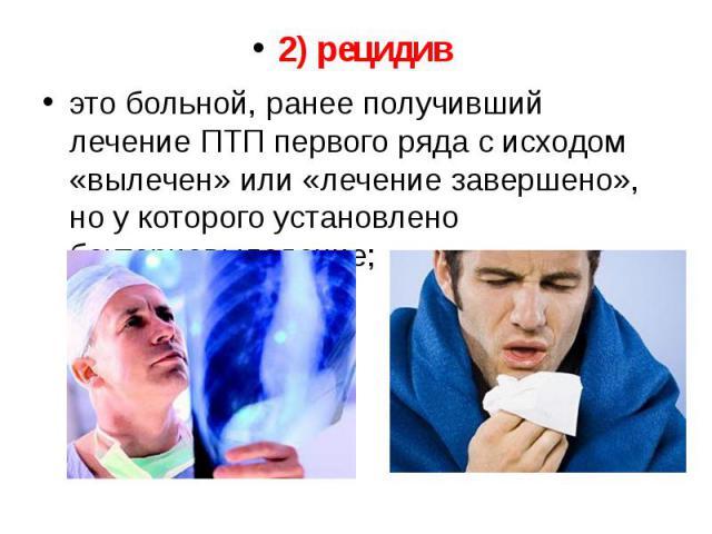 2) рецидив 2) рецидив это больной, ранее получивший лечение ПТП первого ряда с исходом «вылечен» или «лечение завершено», но у которого установлено бактериовыделение;
