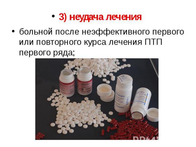 3) неудача лечения 3) неудача лечения больной после неэффективного первого или повторного курса лечения ПТП первого ряда;