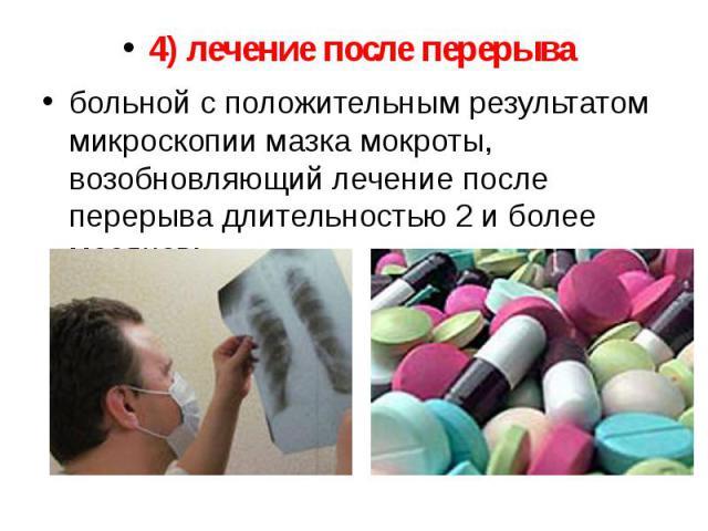 4) лечение после перерыва 4) лечение после перерыва больной с положительным результатом микроскопии мазка мокроты, возобновляющий лечение после перерыва длительностью 2 и более месяцев;
