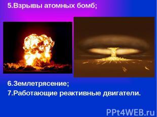 5.Взрывы атомных бомб; 5.Взрывы атомных бомб; 6.Землетрясение; 7.Работающие реак