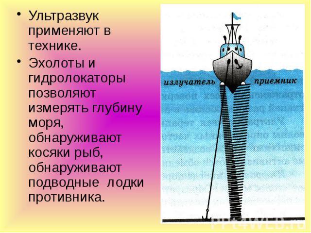Ультразвук применяют в технике. Ультразвук применяют в технике. Эхолоты и гидролокаторы позволяют измерять глубину моря, обнаруживают косяки рыб, обнаруживают подводные лодки противника.
