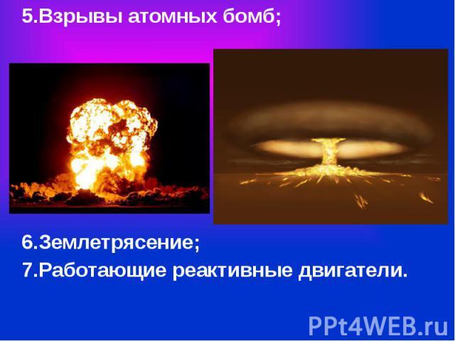5.Взрывы атомных бомб; 5.Взрывы атомных бомб; 6.Землетрясение; 7.Работающие реактивные двигатели.