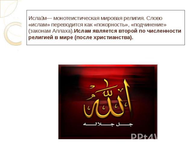 Исла м— монотеистическая мировая религия. Слово «ислам» переводится как «покорность», «подчинение» (законам Аллаха).Ислам является второй по численности религией в мире (после христианства).