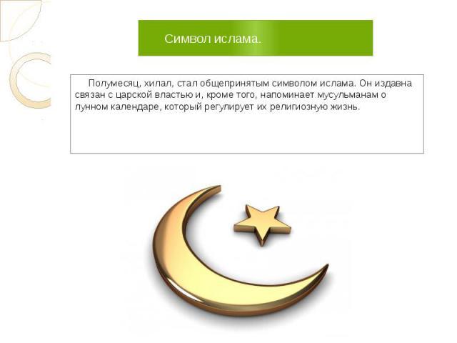 Символ ислама. Полумесяц, хилал, стал общепринятым символом ислама. Он издавна связан с царской властью и, кроме того, напоминает мусульманам о лунном календаре, который регулирует их религиозную жизнь.