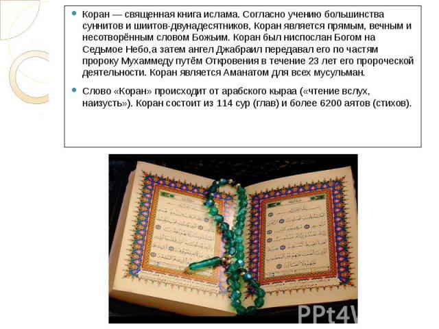 Коран — священная книга ислама. Согласно учению большинства суннитов и шиитов-двунадесятников, Коран является прямым, вечным и несотворённым словом Божьим. Коран был ниспослан Богом на Седьмое Небо,а затем ангел Джабраил передавал его по частям прор…