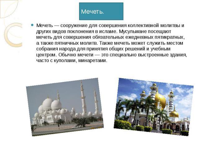 Мечеть. Мечеть — сооружение для совершения коллективной молитвы и других видов поклонения в исламе. Мусульмане посещают мечеть для совершения обязательных ежедневных пятикратных, а также пятничных молитв. Также мечеть может служить местом собрания н…