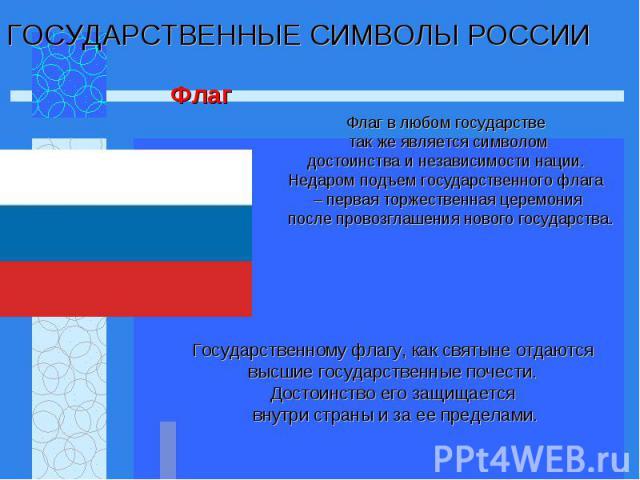 Флаг в любом государстве так же является символом достоинства и независимости нации. Недаром подъем государственного флага – первая торжественная церемония после провозглашения нового государства.
