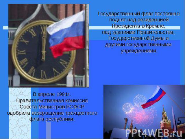 Государственный флаг постоянно поднят над резиденциейПрезидента в Кремле, над зданиями Правительства, Государственной Думы и другими государственными учреждениями.