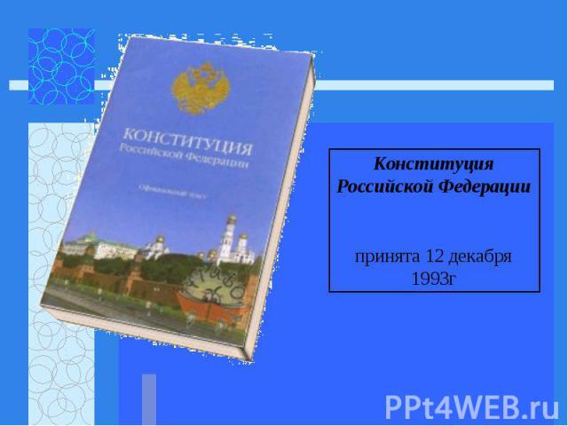 Конституция Российской Федерации принята 12 декабря 1993г