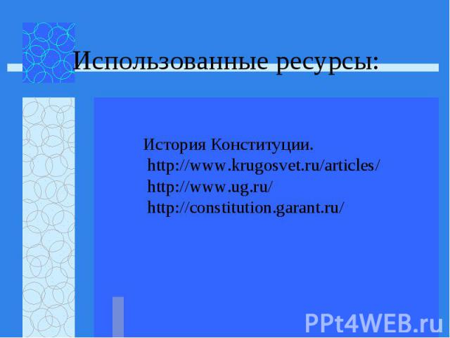 Использованные ресурсы: История Конституции. http://www.krugosvet.ru/articles/ http://www.ug.ru/ http://constitution.garant.ru/