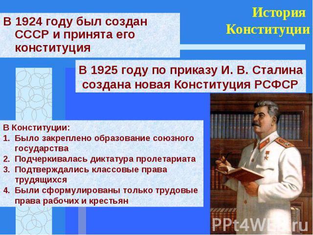 В 1924 году был создан СССР и принята его конституцияВ 1925 году по приказу И. В. Сталина создана новая Конституция РСФСРВ Конституции:Было закреплено образование союзного государстваПодчеркивалась диктатура пролетариатаПодтверждались классовые прав…