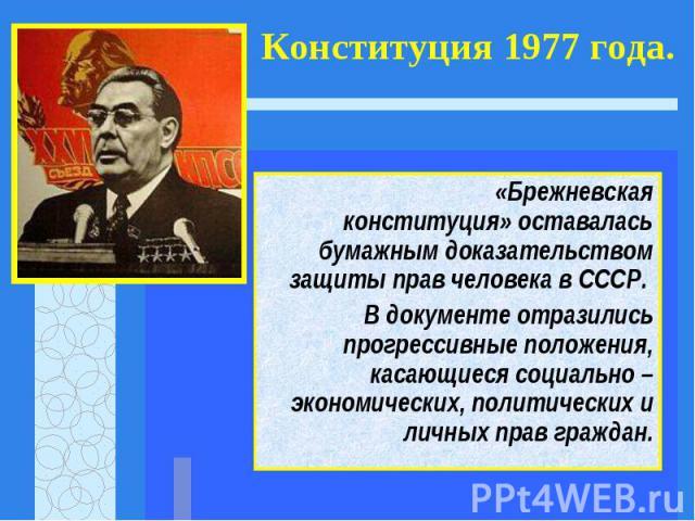 «Брежневская конституция» оставалась бумажным доказательством защиты прав человека в СССР. «Брежневская конституция» оставалась бумажным доказательством защиты прав человека в СССР. В документе отразились прогрессивные положения, касающиеся социальн…