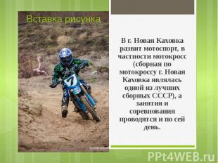 В г. Новая Каховка развит мотоспорт, в частности мотокросс (сборная по мотокросс