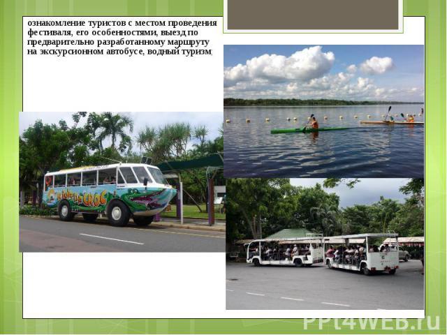 ознакомление туристов с местом проведения фестиваля, его особенностями, выезд по предварительно разработанному маршруту на экскурсионном автобусе, водный туризм; ознакомление туристов с местом проведения фестиваля, его особенностями, выезд по предва…