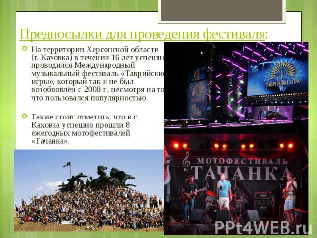 Предпосылки для проведения фестиваля: На территории Херсонской области (г. Каховка) в течении 16 лет успешно проводился Международный музыкальный фестиваль «Таврийские игры», который так и не был возобновлён с 2008 г., несмотря на то, что пользовалс…