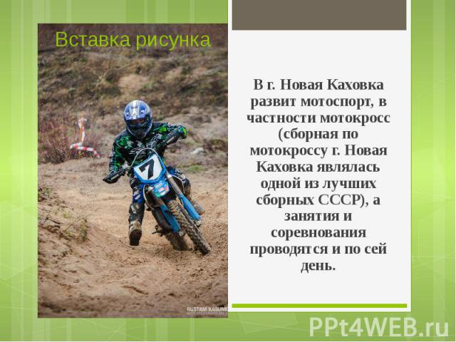 В г. Новая Каховка развит мотоспорт, в частности мотокросс (сборная по мотокроссу г. Новая Каховка являлась одной из лучших сборных СССР), а занятия и соревнования проводятся и по сей день.