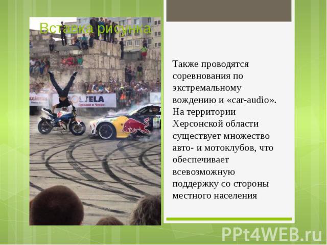 Также проводятся соревнования по экстремальному вождению и «car-audio». На территории Херсонской области существует множество авто- и мотоклубов, что обеспечивает всевозможную поддержку со стороны местного населения