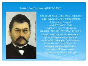 Ахмет Байтұрсынов(1873-1938)Ірі ғалым-тілші , зерттеуші, түрколог , дарынды ақын