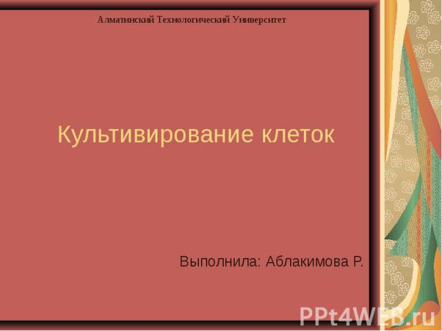 Алматинский Технологический Университет Культивирование клеток Выполнила: Аблакимова Р.