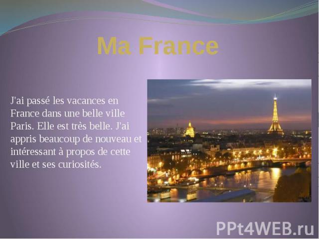 Ma France J'ai passé les vacances en France dans une belle ville Paris. Elle est très belle. J'ai appris beaucoup de nouveau et intéressant à propos de cette ville et ses curiosités.