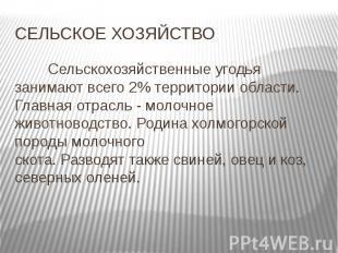 СЕЛЬСКОЕ ХОЗЯЙСТВОСельскохозяйственные угодья занимают всего 2% территории облас