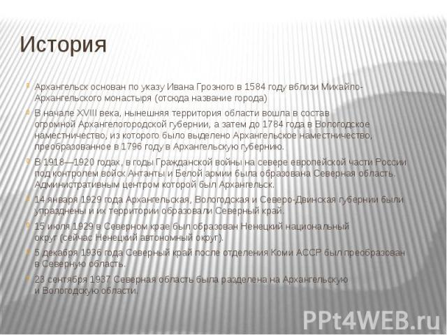 ИсторияАрхангельск основан по указу Ивана Грозного в 1584 году вблизиМихайло-Архангельского монастыря(отсюда название города)В начале XVIII века, нынешняя территория области вошла в состав огромнойАрхангелогородской губернии, а зат…