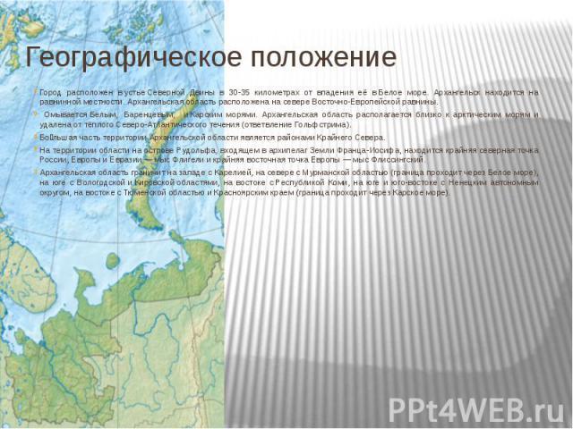 Географическое положениеГород расположен вустьеСеверной Двины в 30-35 километрах от впадения её вБелое море. Архангельск находится на равнинной местности. Архангельская область расположена на севереВосточно-Европейской равнин…