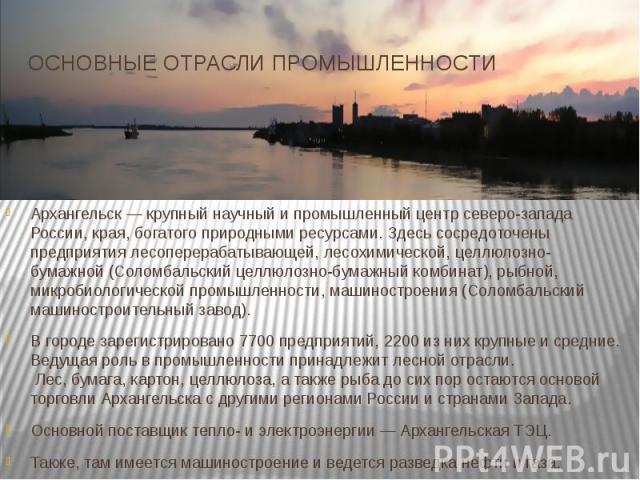 ОСНОВНЫЕ ОТРАСЛИ ПРОМЫШЛЕННОСТИАрхангельск— крупный научный и промышленный центр северо-запада России, края, богатого природными ресурсами. Здесь сосредоточены предприятия лесоперерабатывающей,лесохимической,целлюлозно-бумажной&nbs…