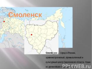Смоленск— городвРоссии, административный, промышленный и культурный центрСмо