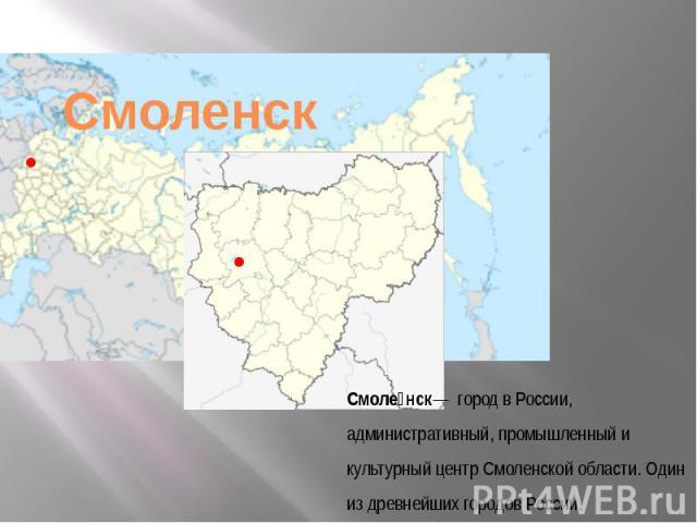 Смоленск— городвРоссии, административный, промышленный и культурный центрСмоленской области. Один из древнейших городов России.