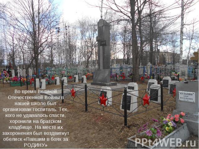 Во время Великой Отечественной Войны в нашей школе был организован госпиталь. Тех, кого не удавалось спасти, хоронили на братском кладбище. На месте их захоронения был воздвигнут обелиск «Павшим в боях за РОДИНУ»