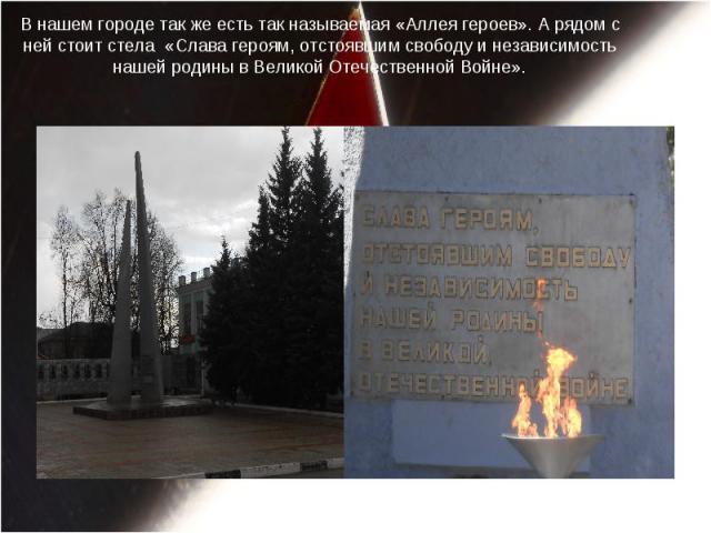 В нашем городе так же есть так называемая «Аллея героев». А рядом с ней стоит стела «Слава героям, отстоявшим свободу и независимость нашей родины в Великой Отечественной Войне».