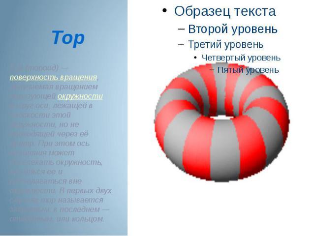 Тор (тороид)— поверхность вращения, получаемая вращением образующей окружности вокруг оси, лежащей в плоскости этой окружности, но не проходящей через её центр. При этом ось вращения может пересекать окружность, касаться ее и располагаться вне окру…