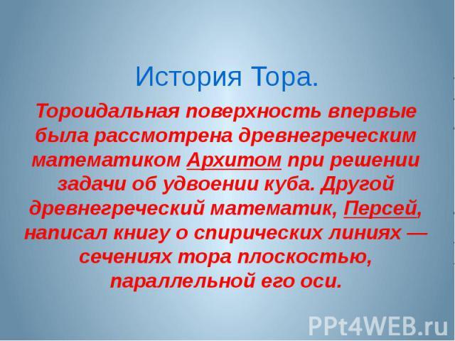 История Тора.Тороидальная поверхность впервые была рассмотрена древнегреческим математиком Архитом при решении задачи об удвоении куба. Другой древнегреческий математик, Персей, написал книгу о спирических линиях — сечениях тора плоскостью, параллел…