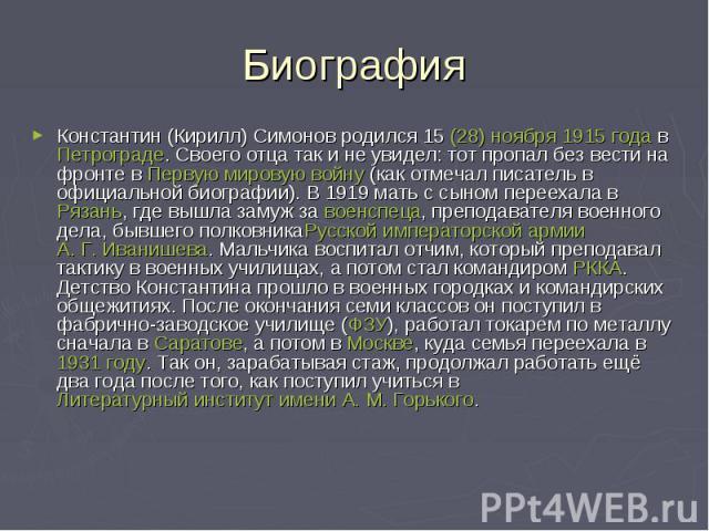 БиографияКонстантин (Кирилл) Симонов родился15(28)ноября1915 годавПетрограде. Своего отца так и не увидел: тот пропал без вести на фронте вПервую мировую войну(как отмечал писатель в официальной биогра…