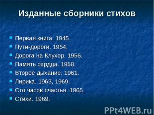 Изданные сборники стиховПервая книга. 1945.Пути-дороги. 1954.Дорога на Клухор. 1
