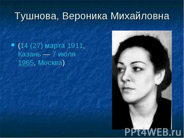 Тушнова, Вероника Михайловна(14 (27) марта1911,Казань—7 июля1965,Москва)