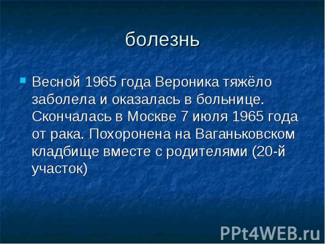 болезньВесной 1965 года Вероника тяжёло заболела и оказалась в больнице. Скончалась в Москве 7 июля 1965 года от рака. Похоронена наВаганьковском кладбищевместе с родителями (20-й участок)