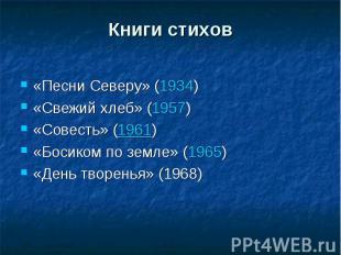 Книги стихов«Песни Северу» (1934)«Свежий хлеб» (1957)«Совесть» (1961)«Босиком по