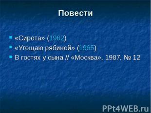 Повести«Сирота» (1962)«Угощаю рябиной» (1965)В гостях у сына // «Москва», 1987,
