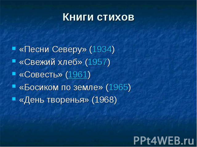 Книги стихов«Песни Северу» (1934)«Свежий хлеб» (1957)«Совесть» (1961)«Босиком по земле» (1965)«День творенья» (1968)