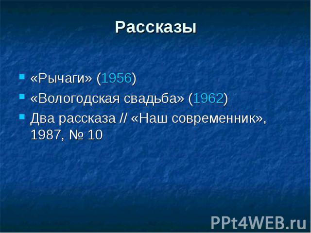Рассказы«Рычаги» (1956)«Вологодская свадьба» (1962)Два рассказа // «Наш современник», 1987, №10