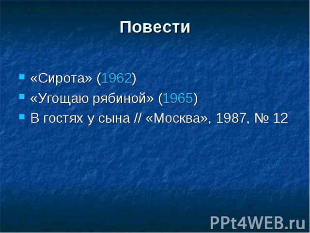 Повести«Сирота» (1962)«Угощаю рябиной» (1965)В гостях у сына // «Москва», 1987, №12