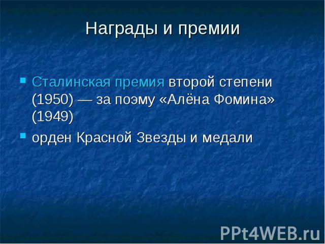 Награды и премииСталинская премиявторой степени (1950)— за поэму «Алёна Фомина» (1949)орден Красной Звездыи медали