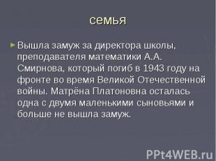 семьяВышла замуж за директора школы, преподавателя математики А.А. Смирнова, кот