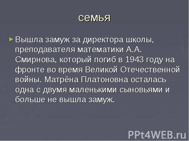 семьяВышла замуж за директора школы, преподавателя математики А.А. Смирнова, который погиб в 1943 году на фронте во время Великой Отечественной войны. Матрёна Платоновна осталась одна с двумя маленькими сыновьями и больше не вышла замуж.