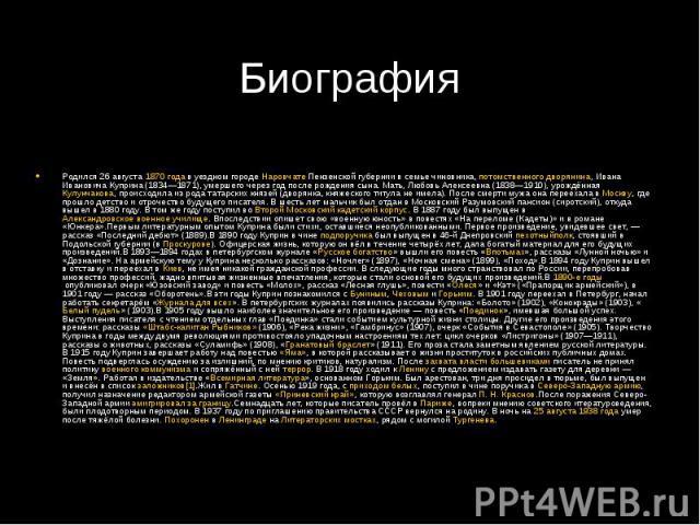 БиографияРодился 26 августа1870 годав уездном городеНаровчатеПензенской губернии в семье чиновника,потомственного дворянина, Ивана Ивановича Куприна (1834—1871), умершего через год после рождения сына. Мать, Любовь Алек…