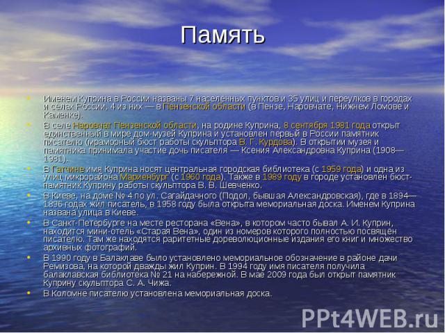 ПамятьИменем Куприна в России названы 7 населённых пунктов и 35 улиц и переулков в городах и сёлах России, 4 из них— вПензенской области(в Пензе, Наровчате, Нижнем Ломове и Каменке).В селеНаровчатПензенской области, на …